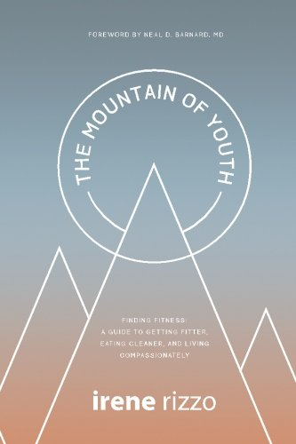 The Mountain of Youth: Finding Fitness: A Guide to Getting Fitter, Eating Cleaner, and Living Compassionately by Irene Rizzo