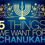 5 Things We Want For Chanukah