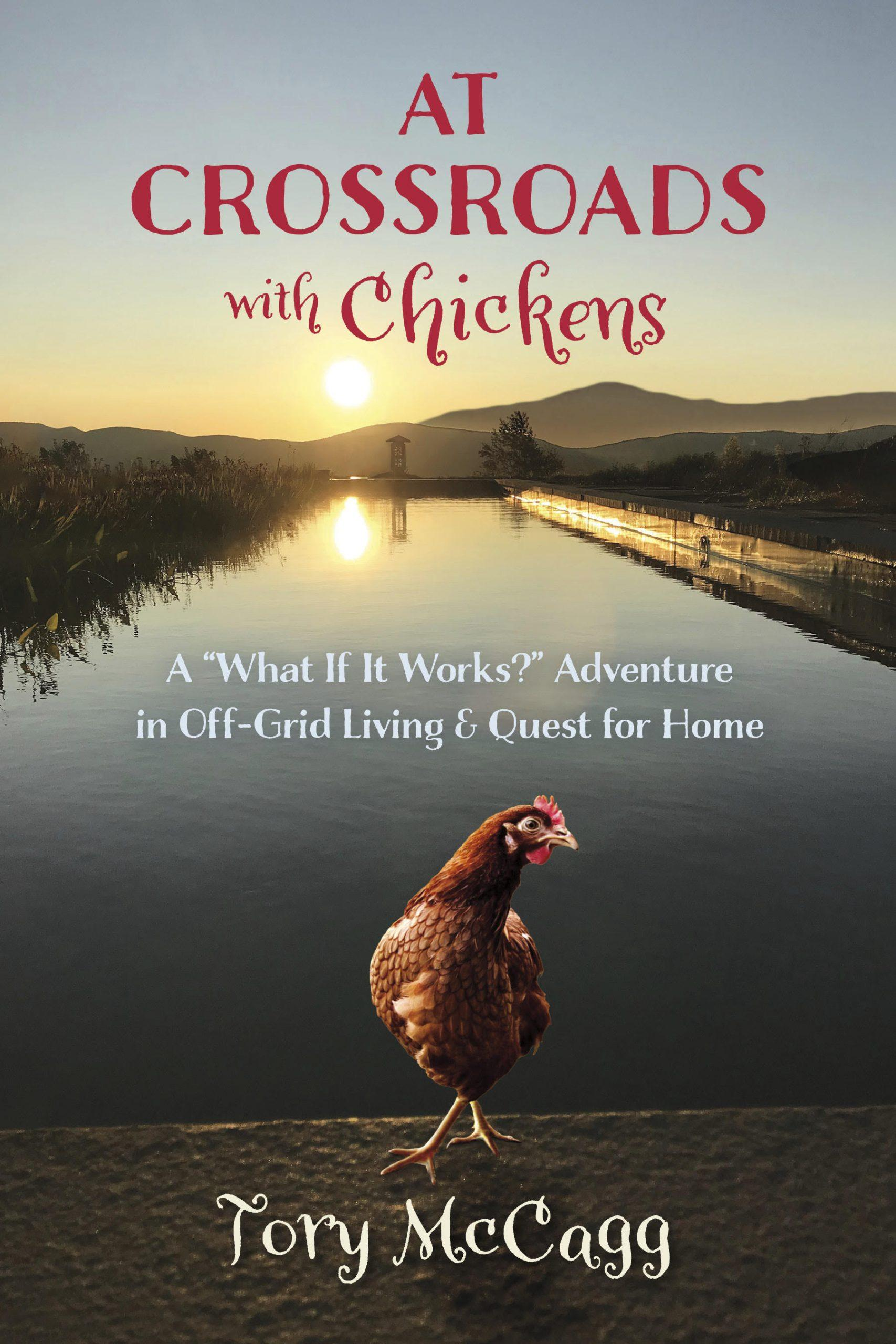 "At Crossroads with Chickens: A ""What If It Works?"" Adventure in Off-Grid Living & Quest for Home by Tory McCagg, $23 @amazon.com"